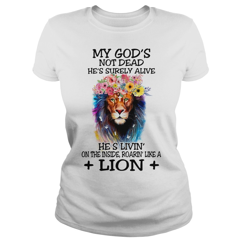 My God's not dead he's surely alive he's living' on the inside roaring' like a lion floral Ladies Tee