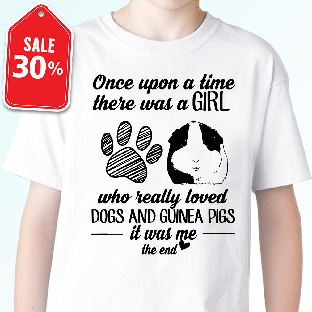 Once upon time there was a girl who really loved dogs and guinea pigs it was me the end T-shirt