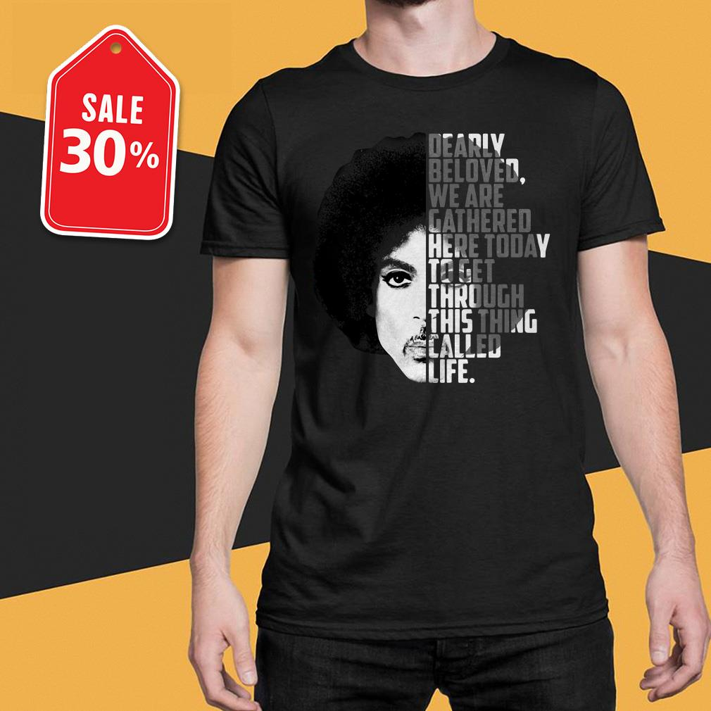 Prince dearly beloved we are gathered here today to get through this thing called life T-shirt