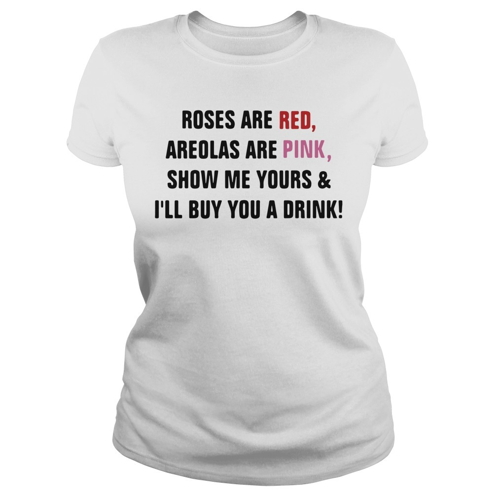 Roses are red areolas are pink show me yours and I'll buy you a drink Ladies Tee