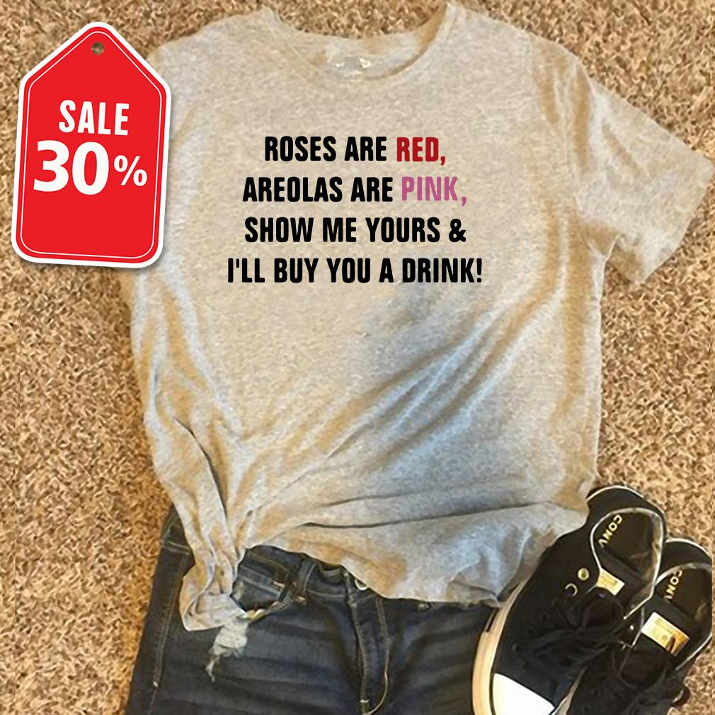 Roses are red areolas are pink show me yours and I'll buy you a drink T-shirt