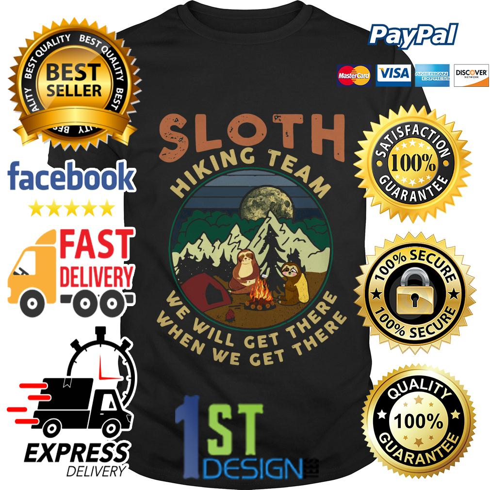 Sloth camping Sloth hiking team we will get there when we get there shirt