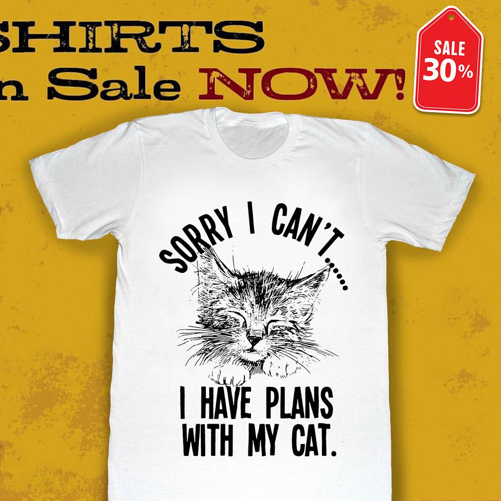Sorry I can't I have plans with my cat Guys shirt