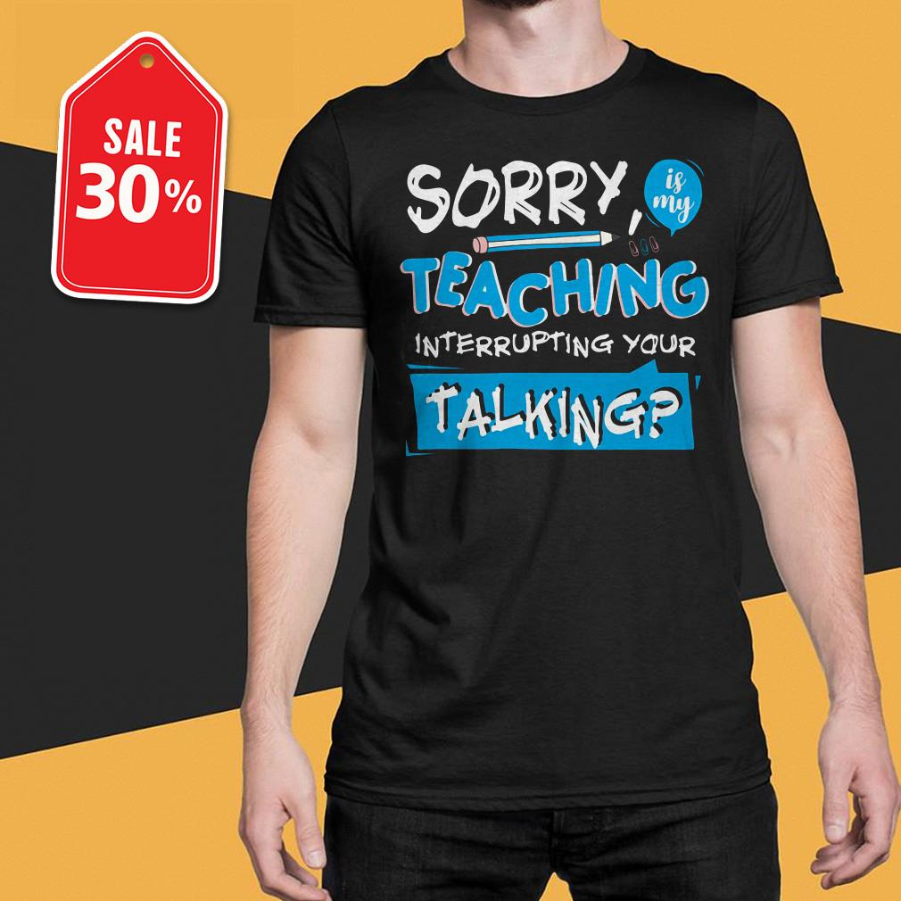 Sorry is my teaching interrupting your talking Guys shirt