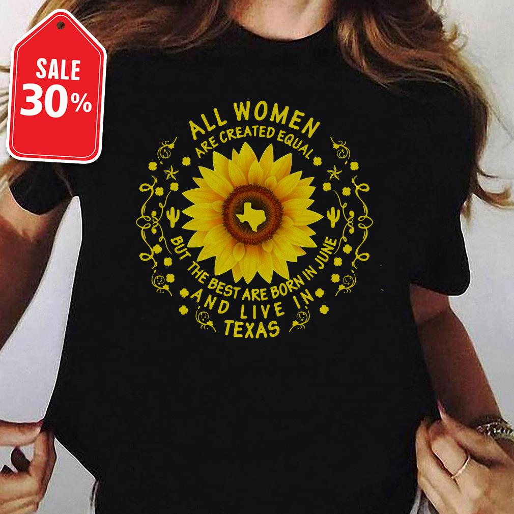 Sunflower all women are created equal but the best are born in June and live in Texas Guys shirt