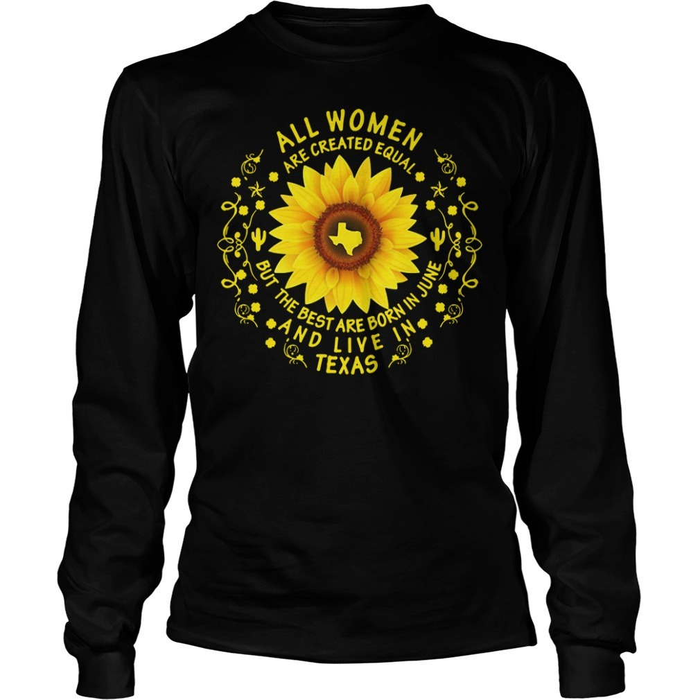 Sunflower all women are created equal but the best are born in June and live in Texas Longsleeve Tee