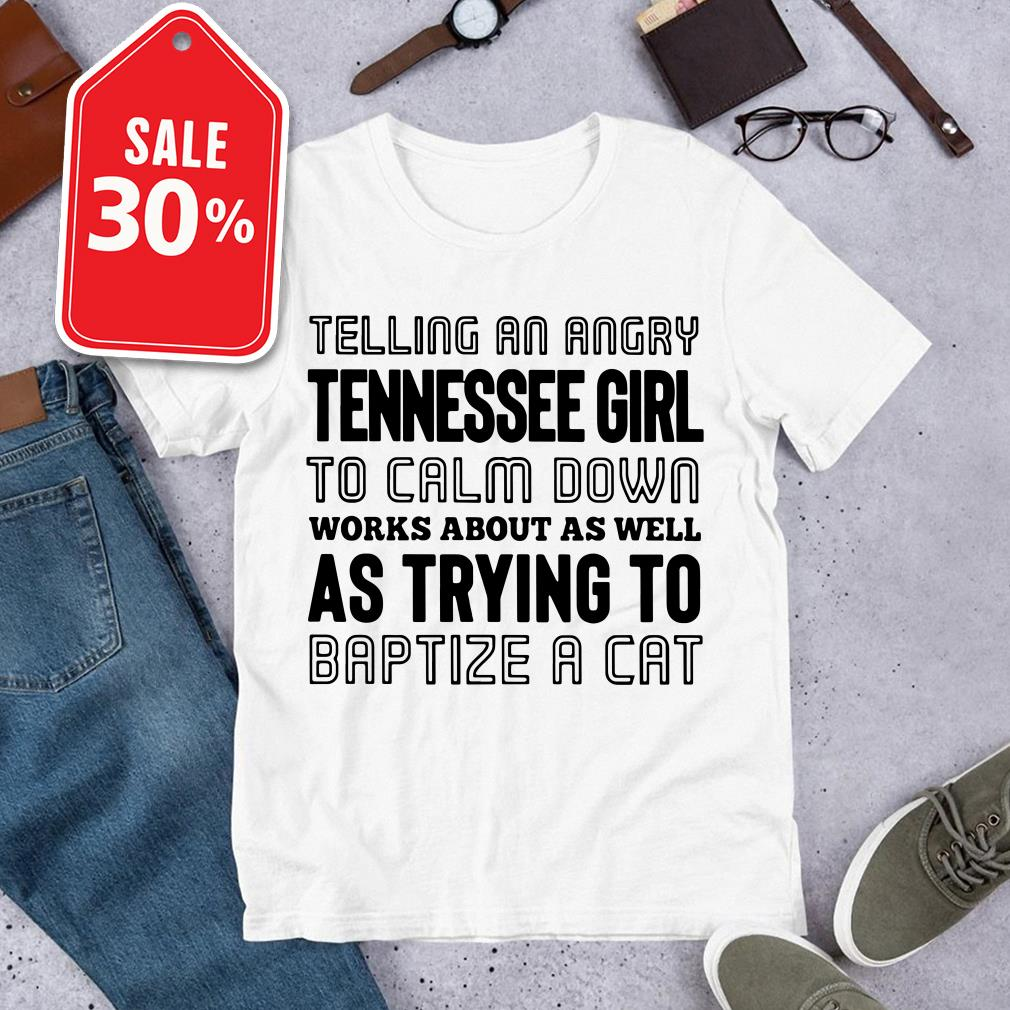 Telling an angry Tennessee girl to calm down works about as well Guys shirt