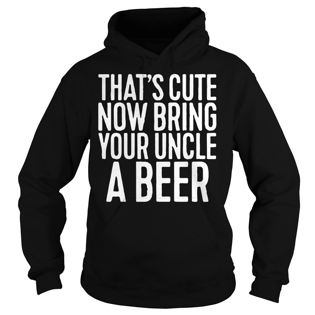 That's cute now bring your uncle a beer Hoodie