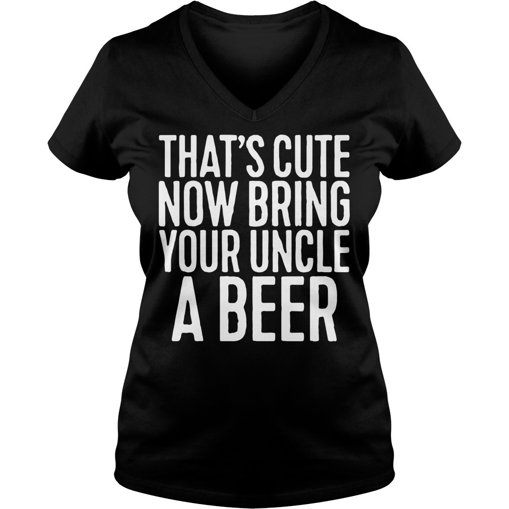 That's cute now bring your uncle a beer V-neck T-shirt