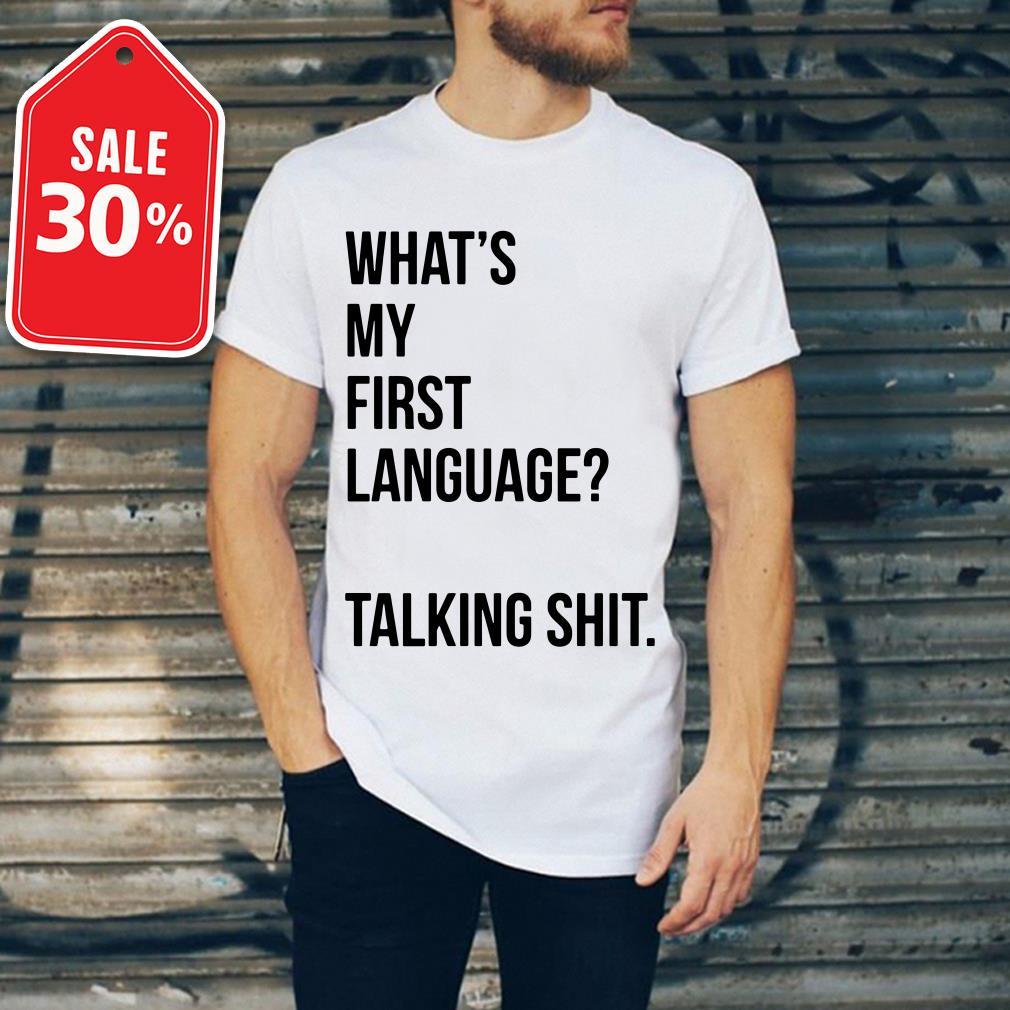 What's my first language talking shit Guys shirt