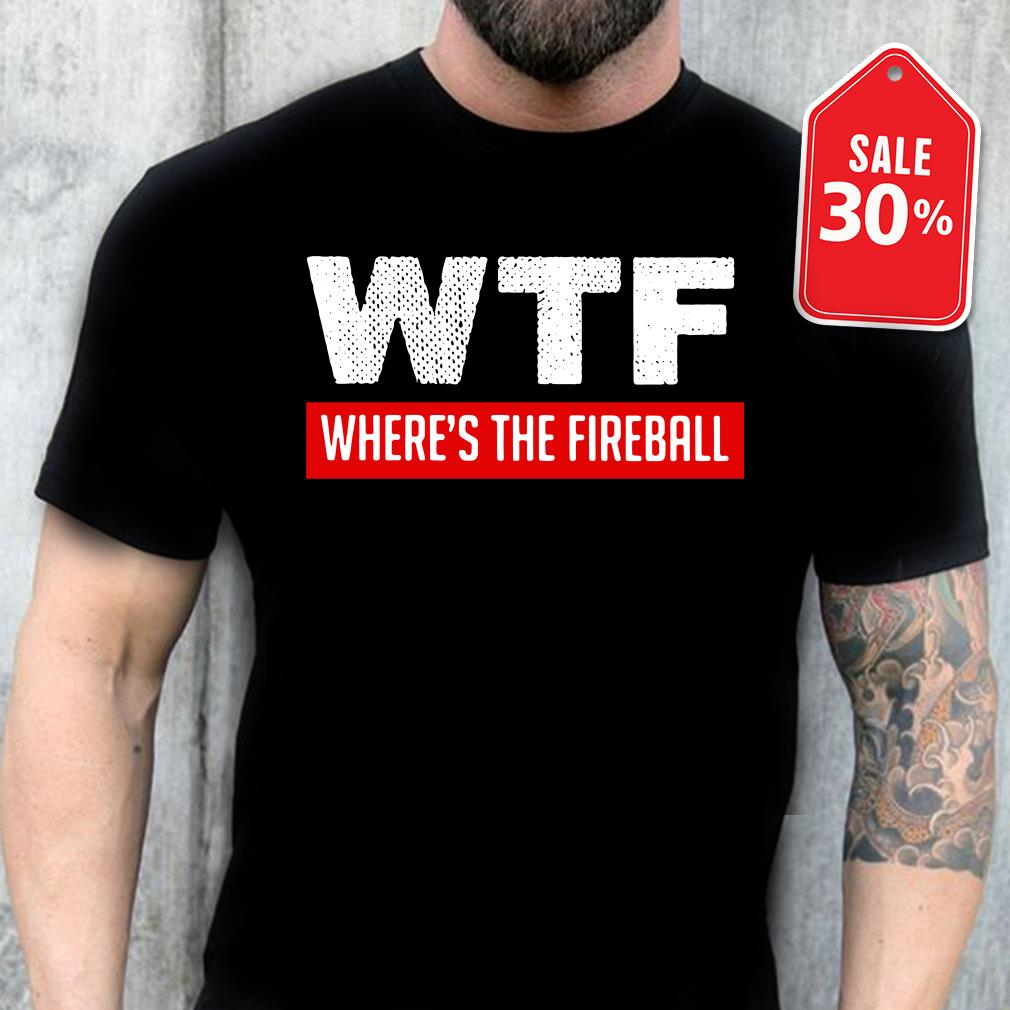WTF where's the fireball shirt