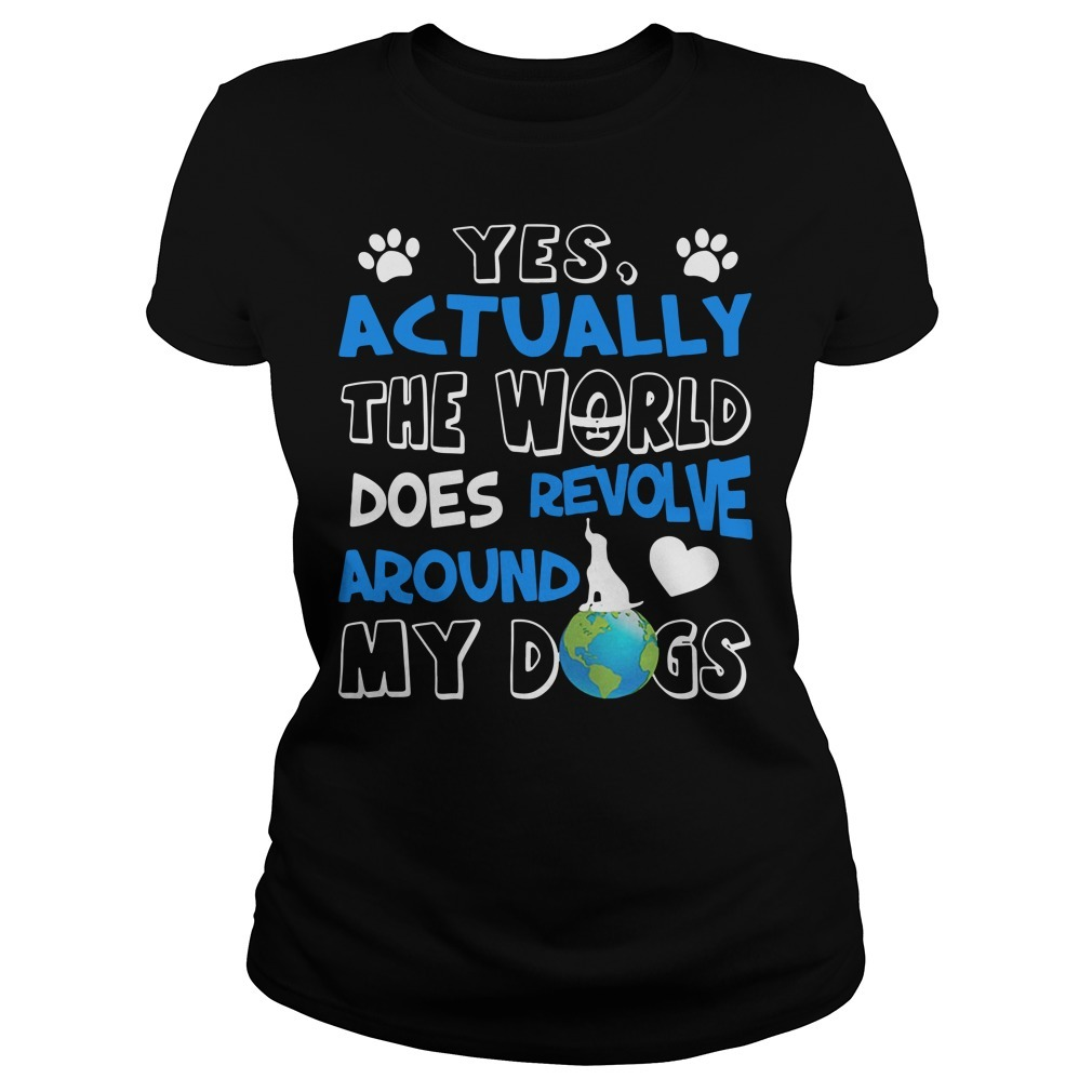Yes actually the world does revolve around my dogs Ladies Tee