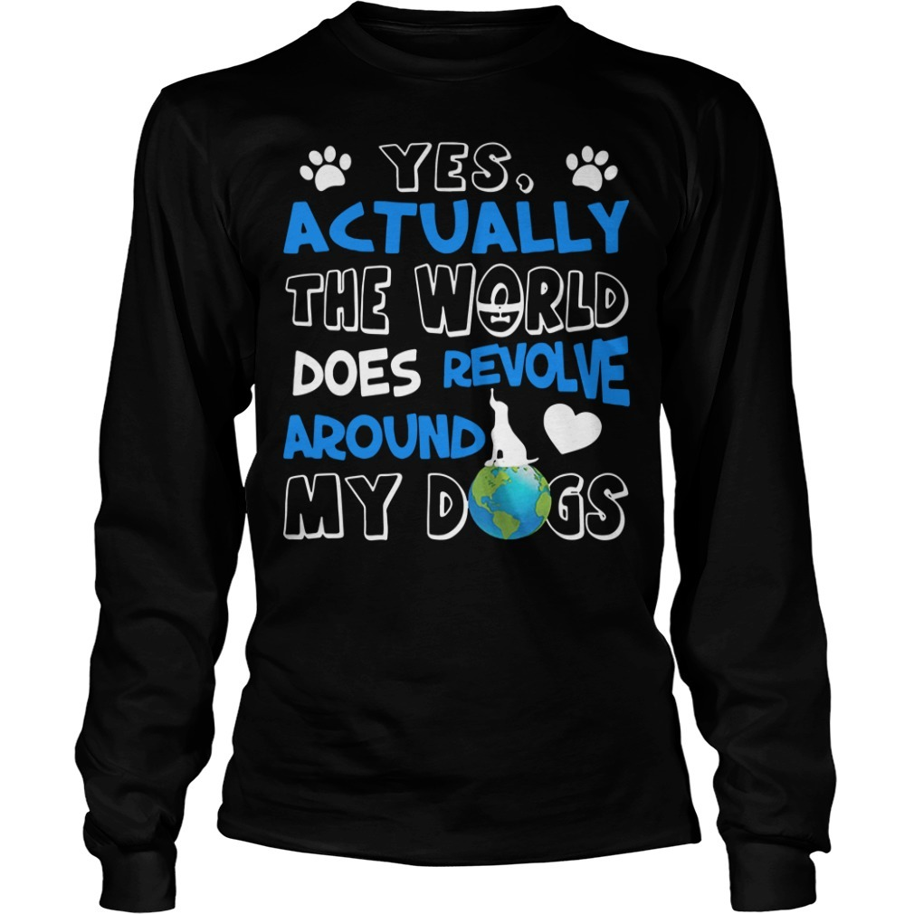 Yes actually the world does revolve around my dogs Longsleeve Tee