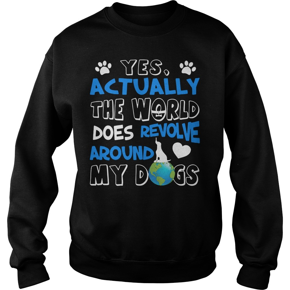 Yes actually the world does revolve around my dogs Sweater