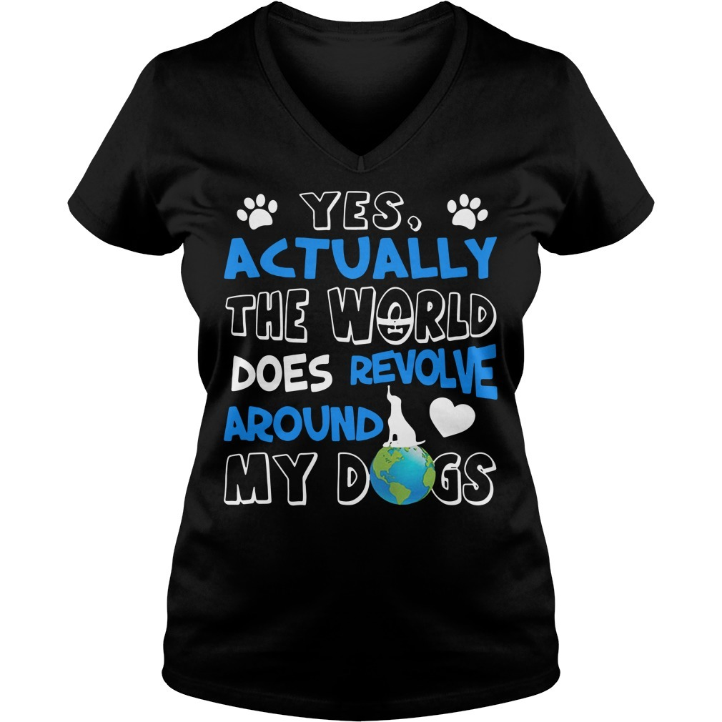 Yes actually the world does revolve around my dogs V-neck T-shirt
