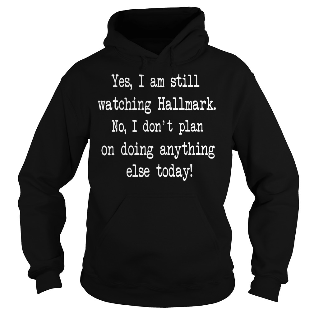 Yes I am still watching Hallmark no I don't plan on doing anything else today Hoodie