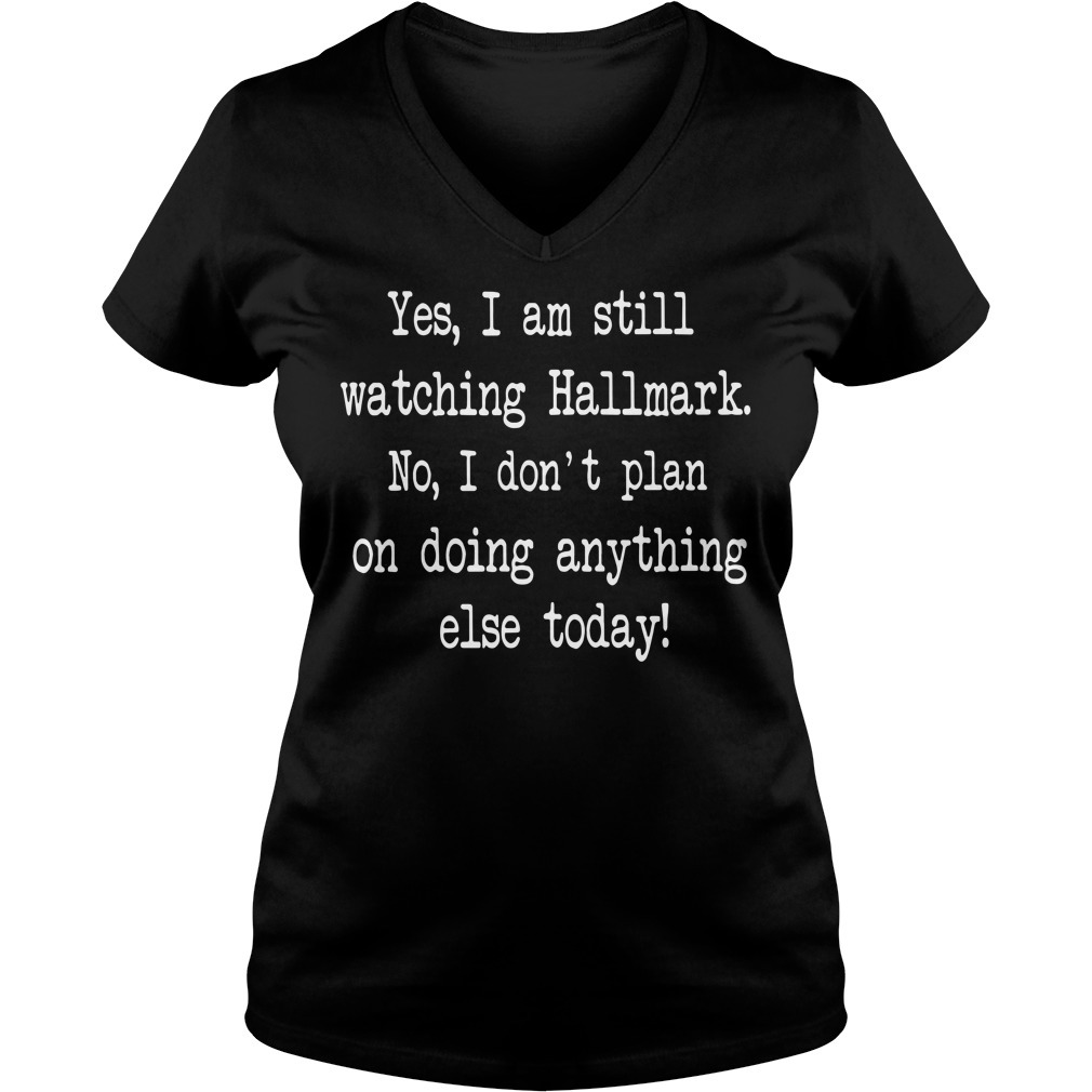 Yes I am still watching Hallmark no I don't plan on doing anything else today V-neck T-shirt