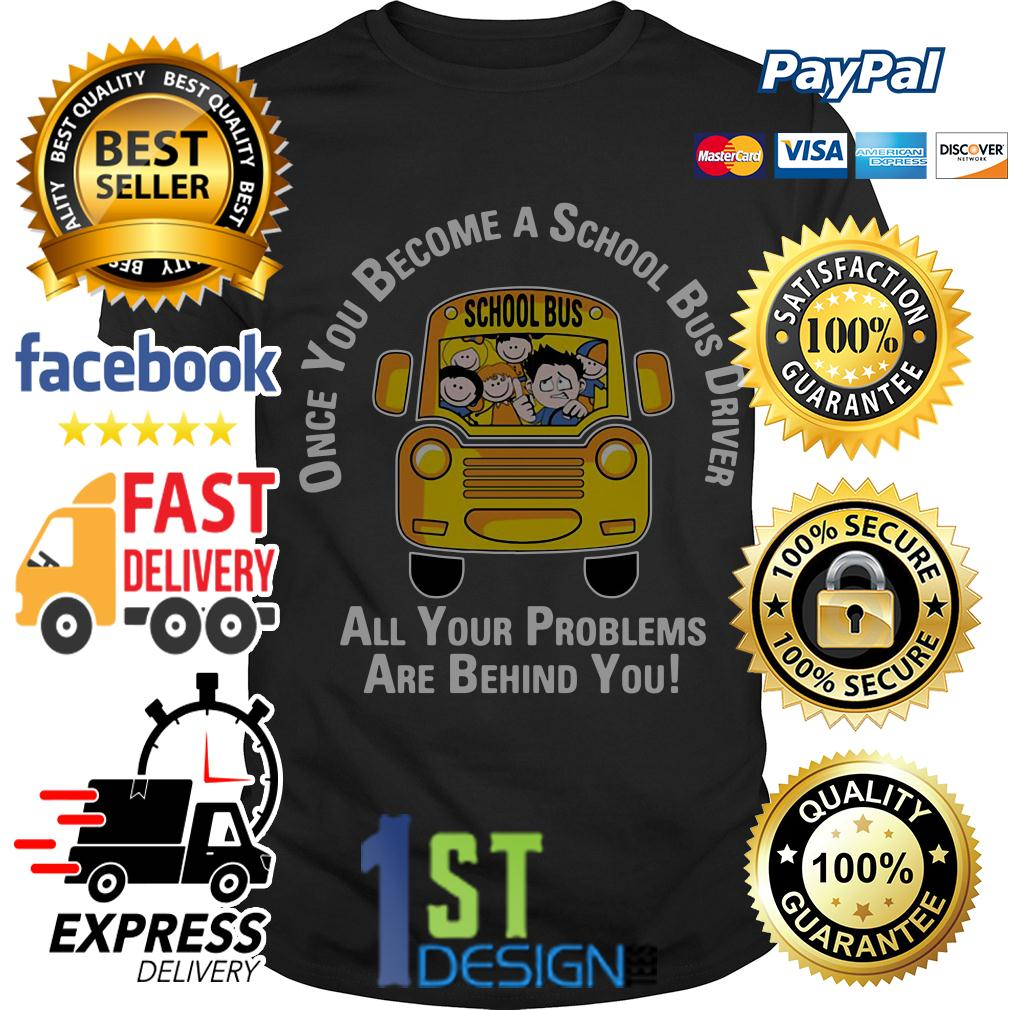 Once you become a school bus driver all your problems are behind shirt