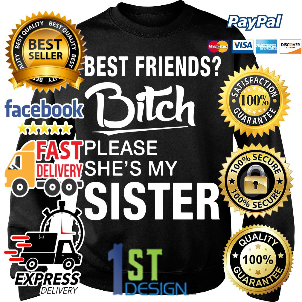 Best friends bitch please she's my sister Sweater