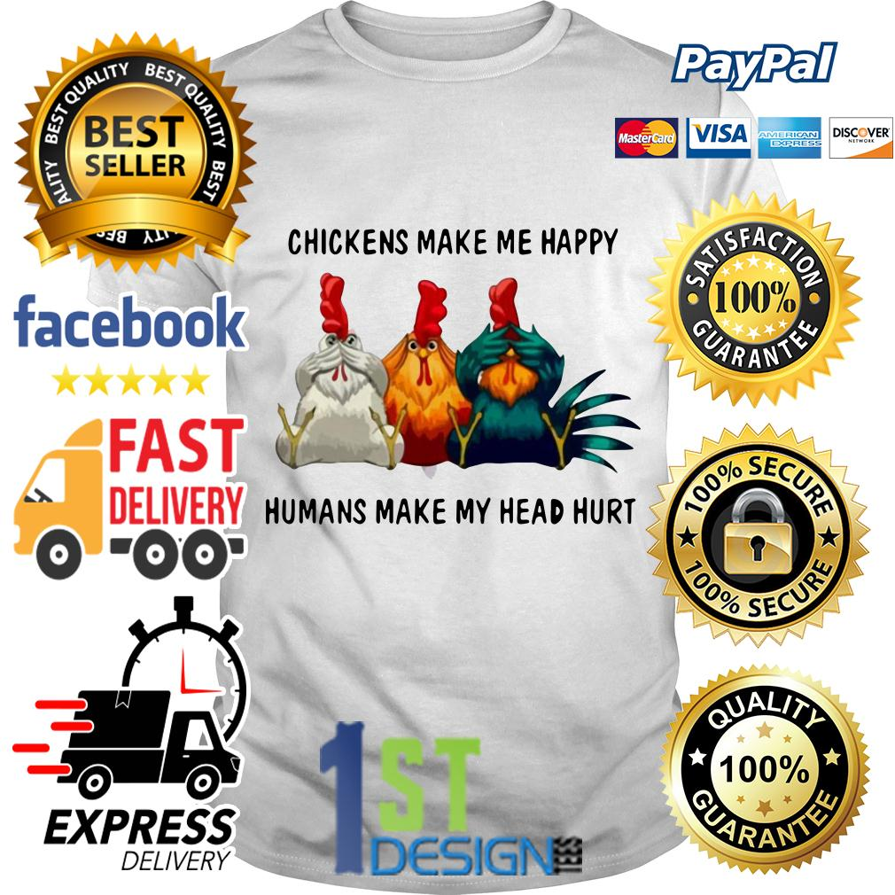 Chicken make me happy humans make my head hurt shirt