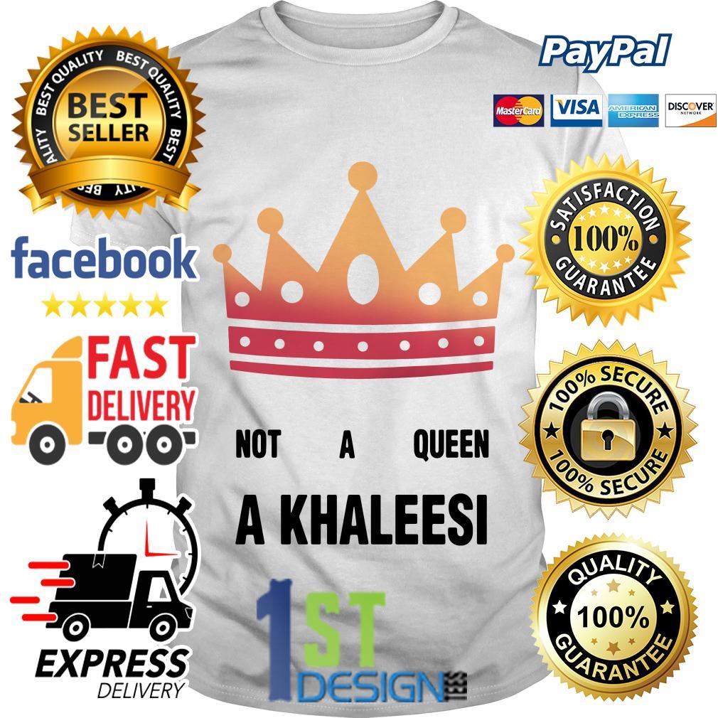 Game of Thrones not a queen a Khaleesi shirt