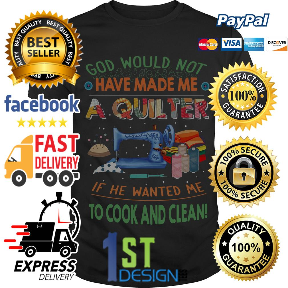 God would not have made me a quiter if he wanted me to cook shirt