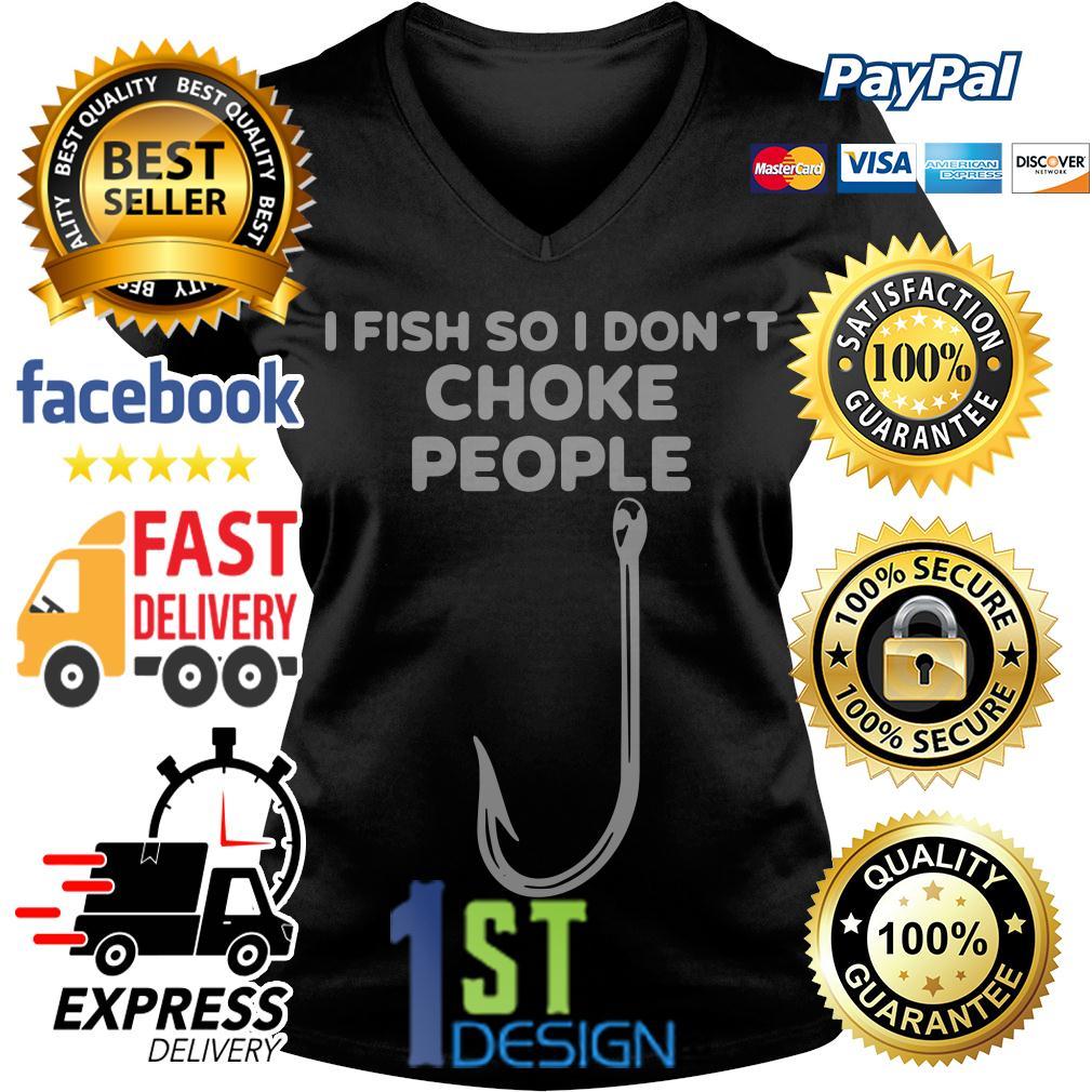 I fish so I don't choke people V-neck T-shirt
