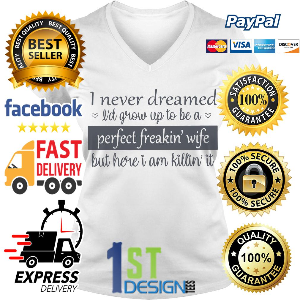 I never dreamed I'd grow up to be a perfect freakin wife V-neck T-shirt