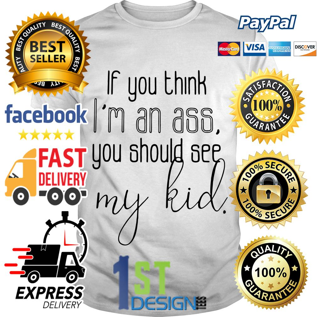If you think I'm an ass you should see my kid shirt