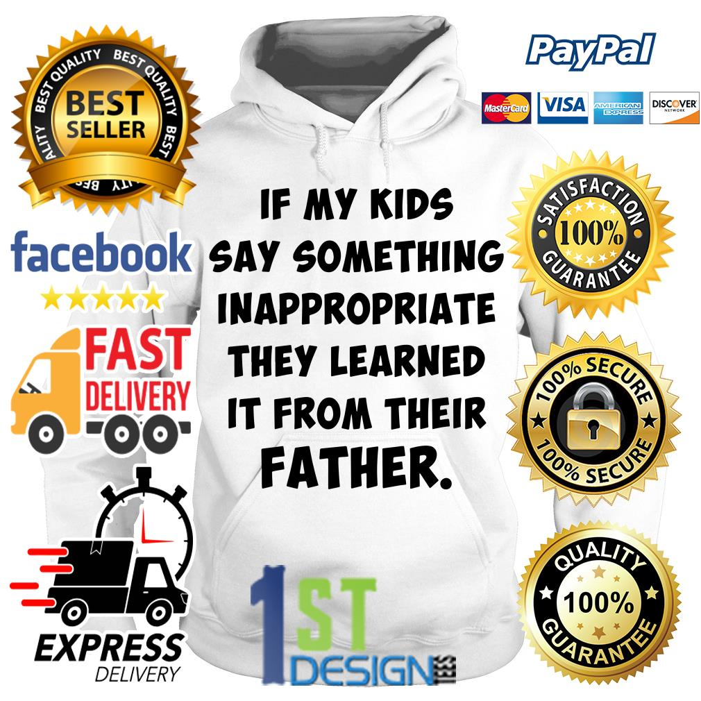 If my kids say something inappropriate they learned it from their father Hoodie