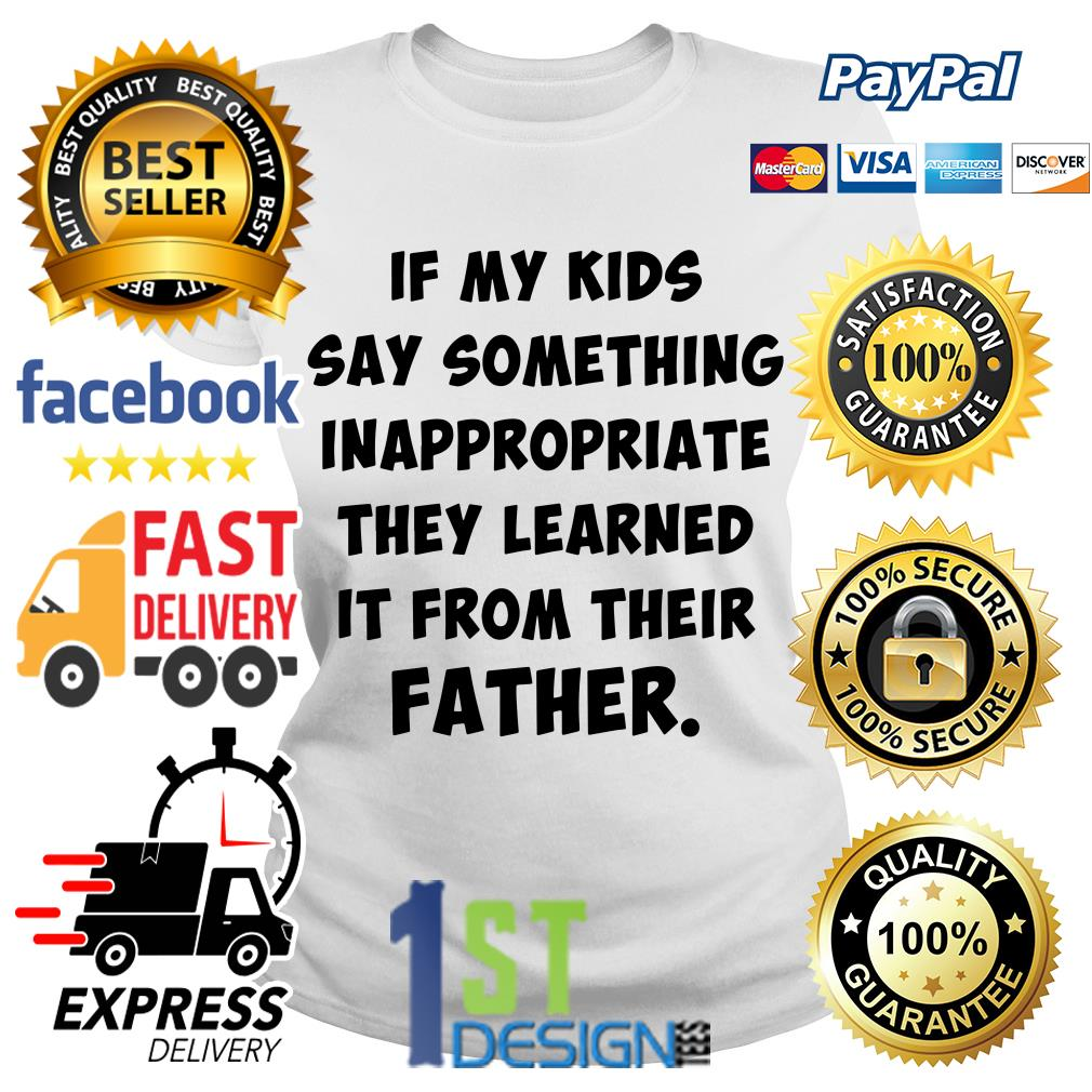 If my kids say something inappropriate they learned it from their father Ladies Tee