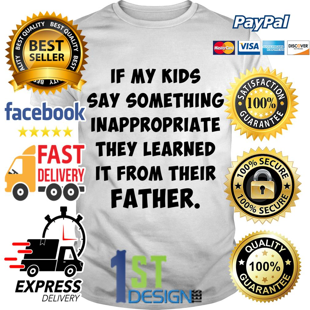 If my kids say something inappropriate they learned it from their father shirt