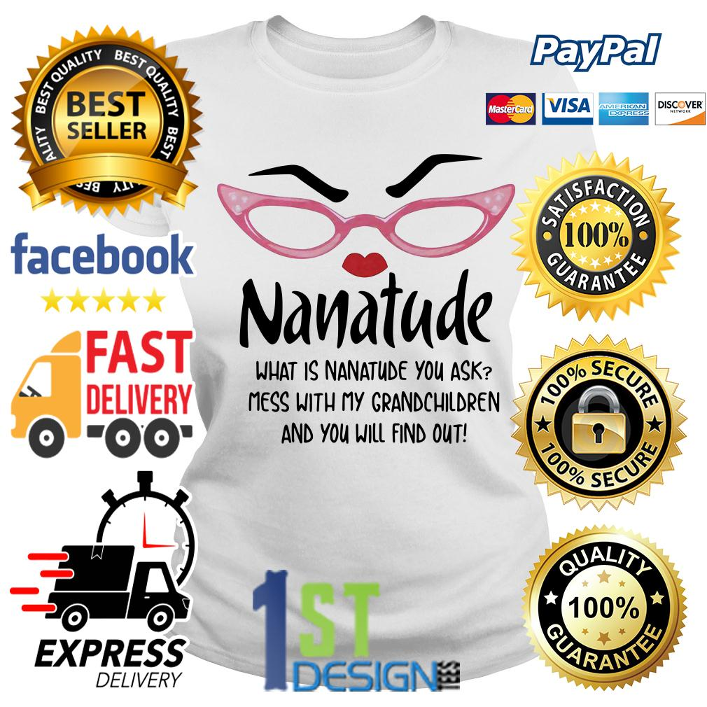 Nanatude what is nanatude you ask mess with my grandchildren Ladies Tee