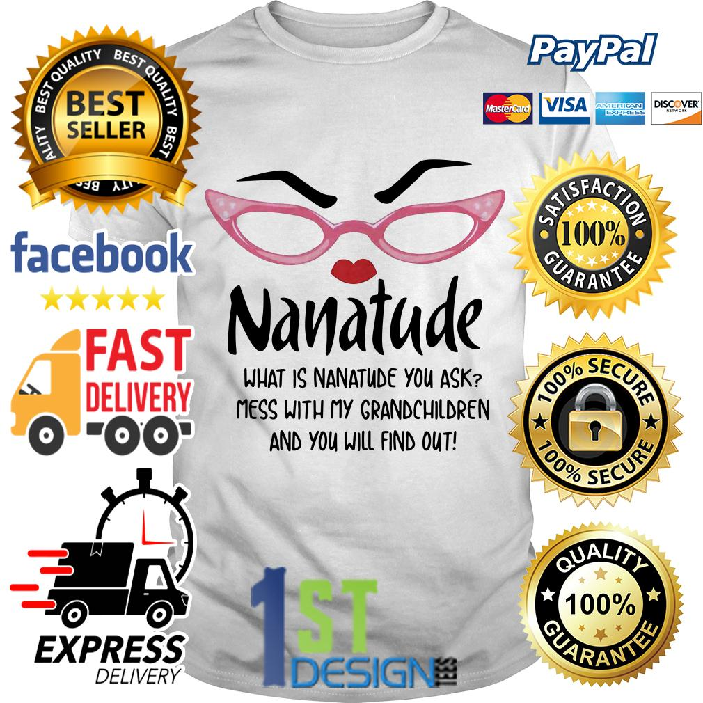 Nanatude what is nanatude you ask mess with my grandchildren shirt