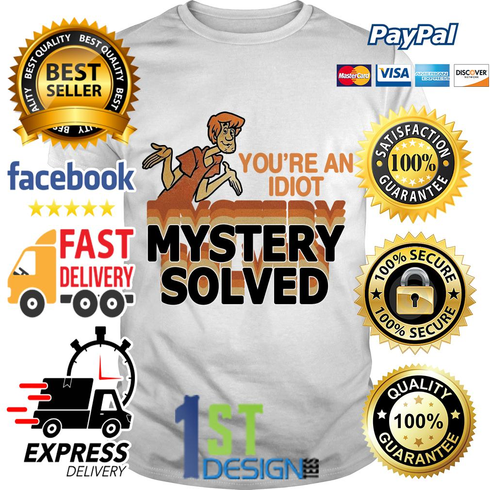 Scooby Doo you're an idiot mystery solved shirt
