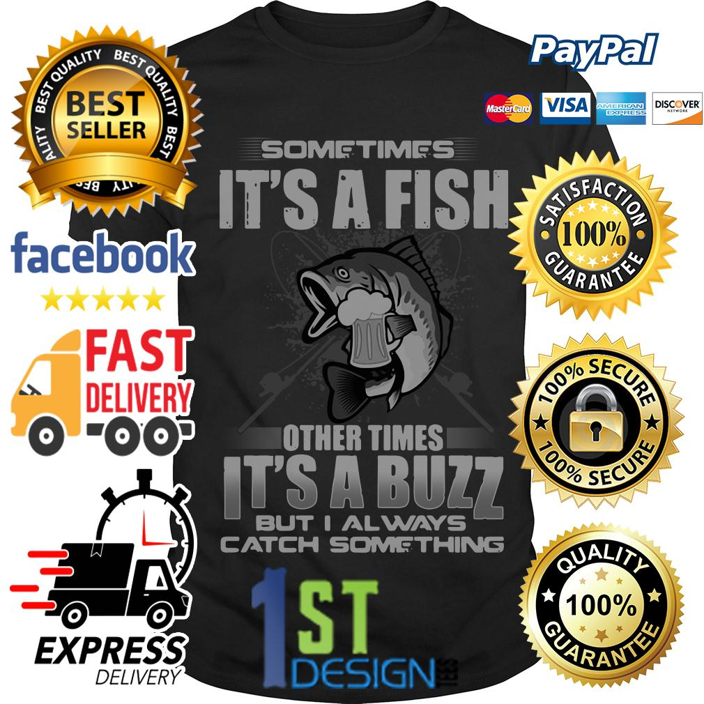 Sometimes it's a fish other times it's a buzz but I always catch shirt