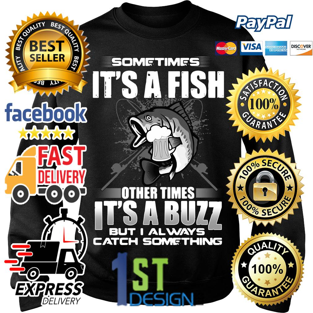 Sometimes it's a fish other times it's a buzz but I always catch Sweater
