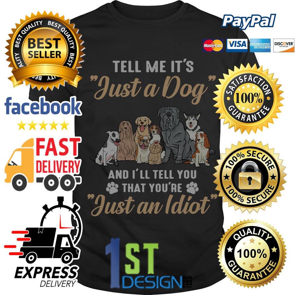 Tell me it's just a dog and I'll tell you that you're just an Idiot shirt