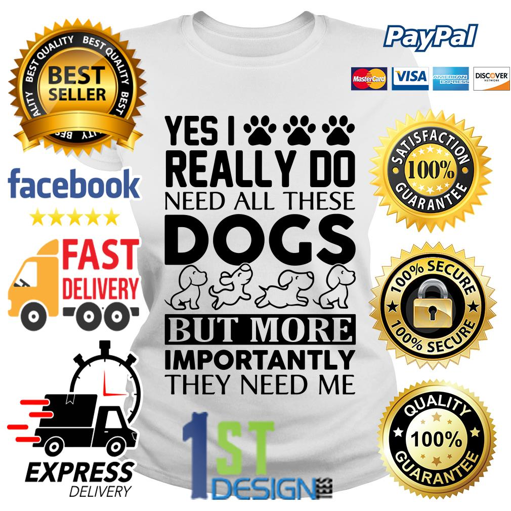Yes I really do need all these dogs but more importantly they need Ladies Tee