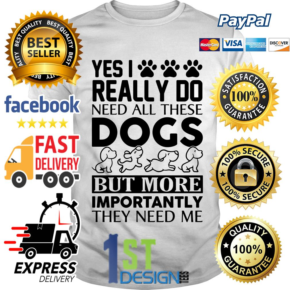 Yes I really do need all these dogs but more importantly they need shirt