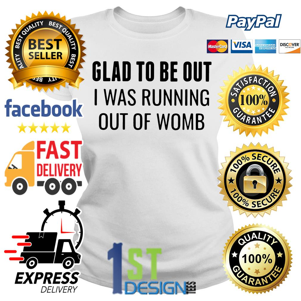 Best glad to be out I was running out of womb shirt