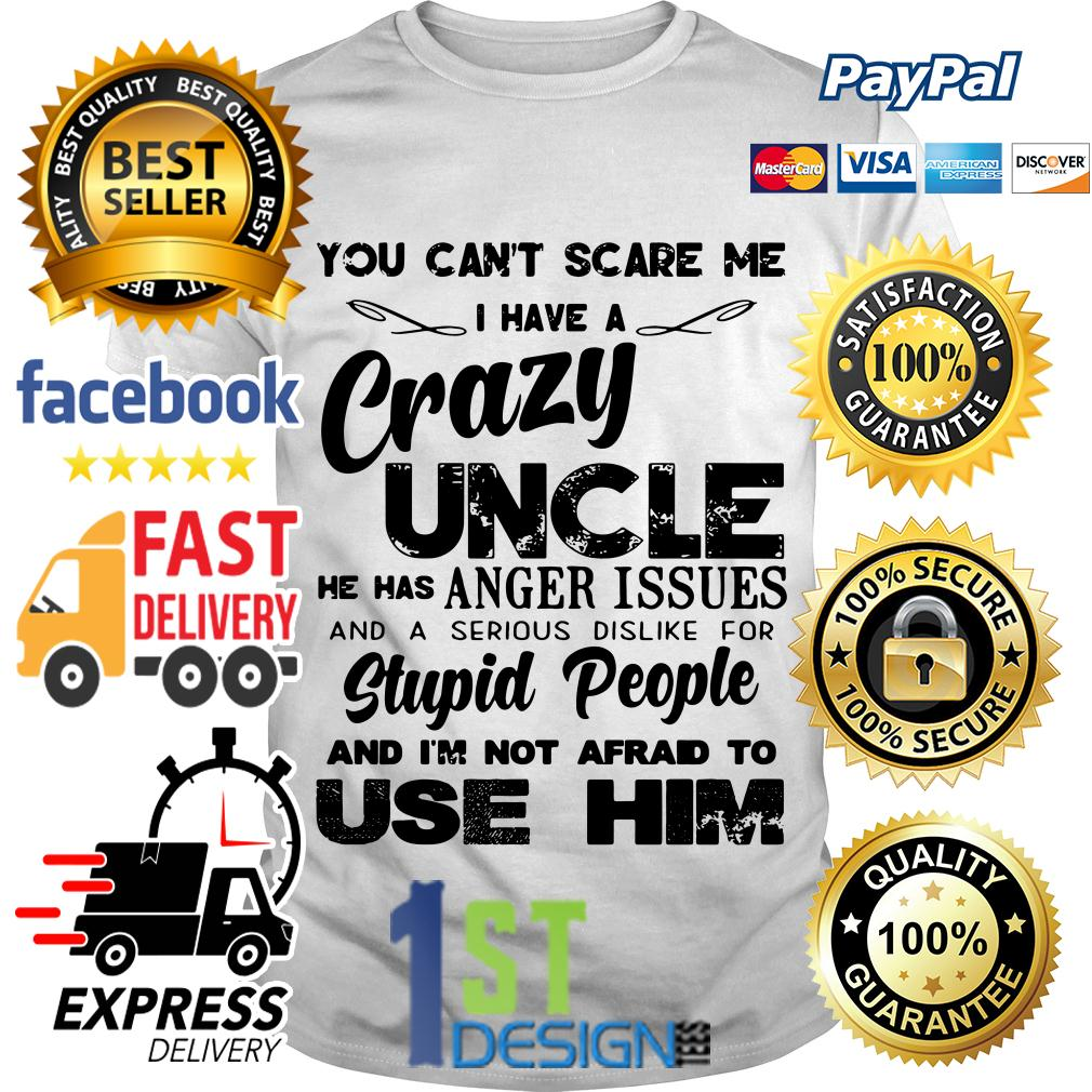 You can't scare me I have a crazy Uncle he has anger issues shirt