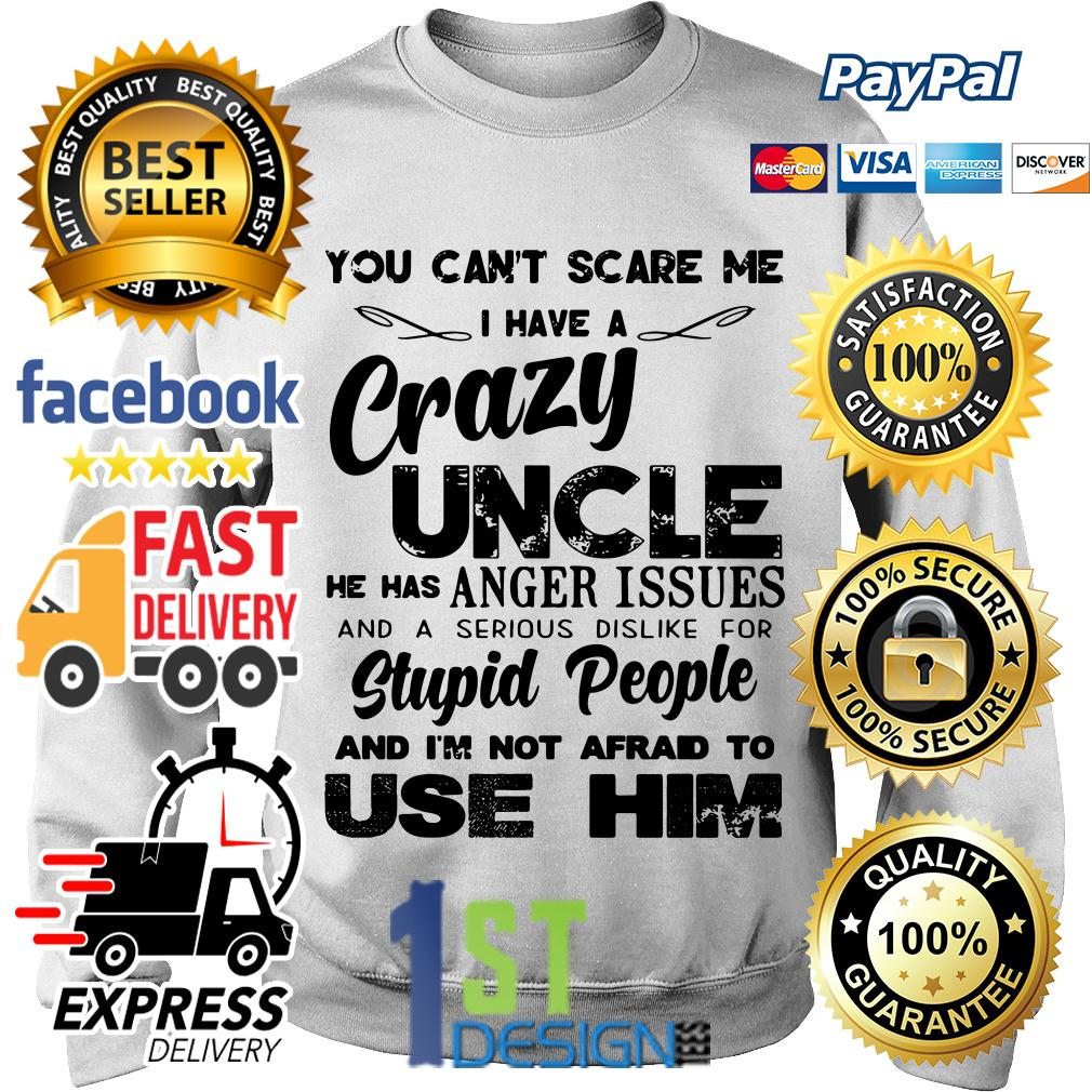 You can't scare me I have a crazy Uncle he has anger issues Sweater