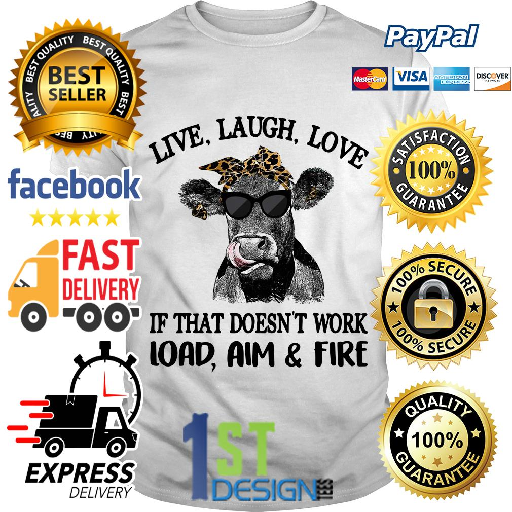 Cow love laugh love if that doesn't work load aim and fire shirt