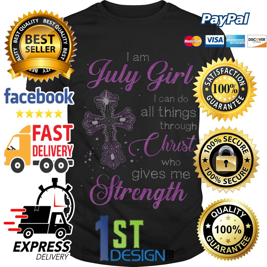 Cross I am July girl I can do all things through Christ who gives me shirt