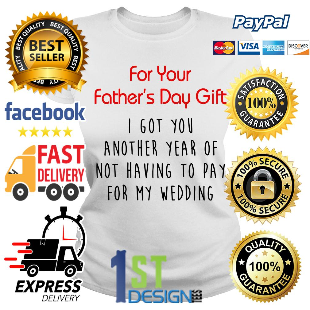 For your Father's day gift I got you another year of not having to pay Ladies Tee