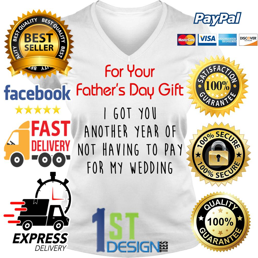 For your Father's day gift I got you another year of not having to pay V-neck T-shirt