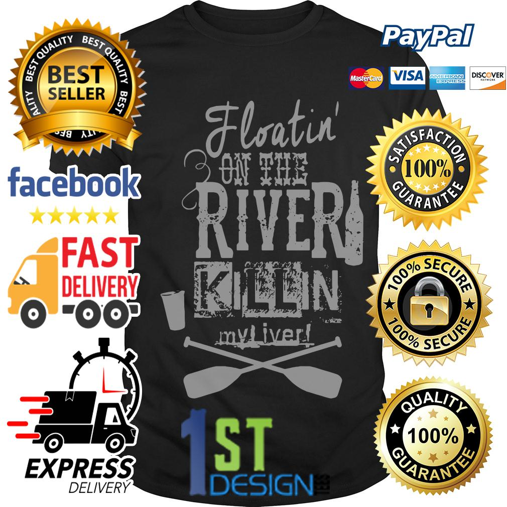 Floatin' on the river killin my liver shirt