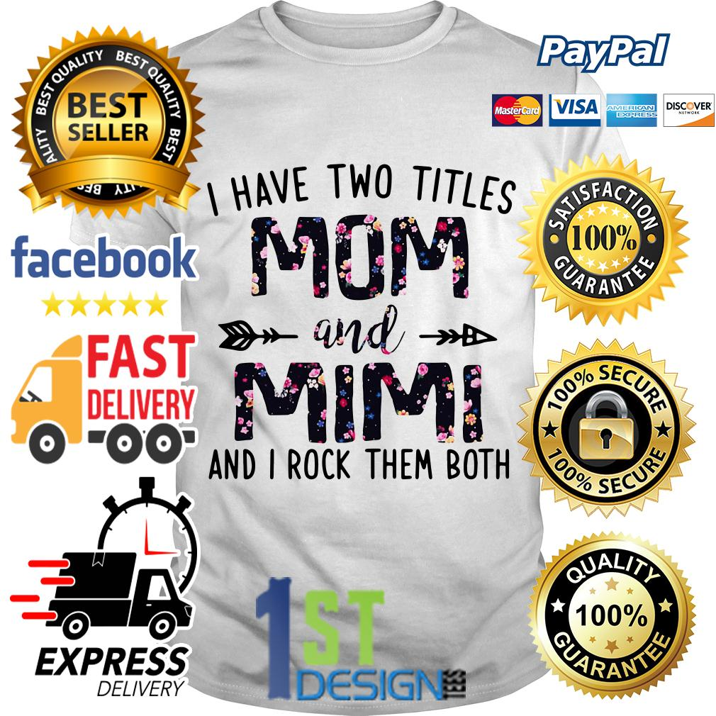 Floral I have two titles mom and Mimi and I rock them both Version 2 shirt