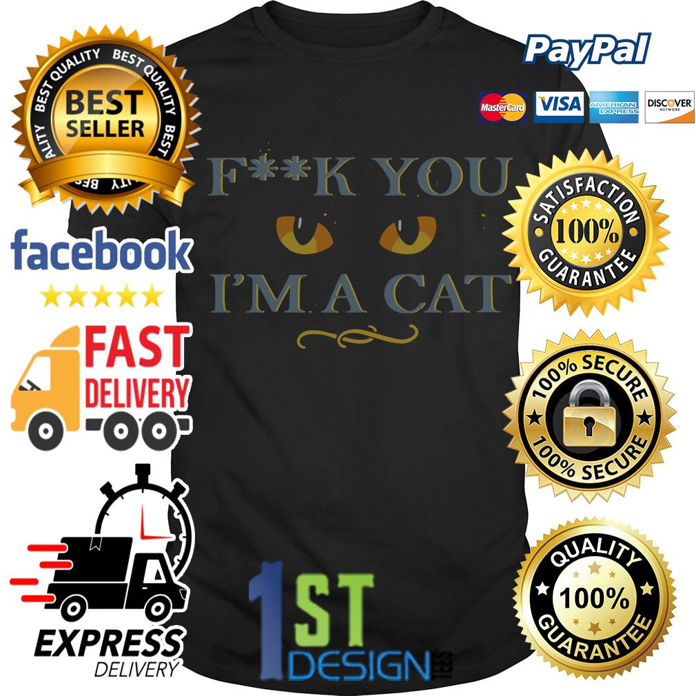 Fuck you I'm a cat shirt